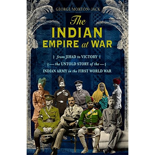 The Indian Empire At War From Jihad to Victory, The Untold Story of the Indian Army in the First World War Hardback 2018