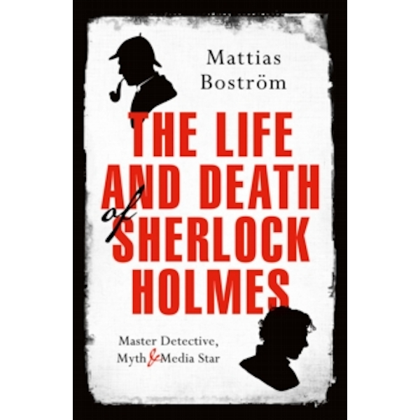 The Life and Death of Sherlock Holmes : Master Detective, Myth and Media Star