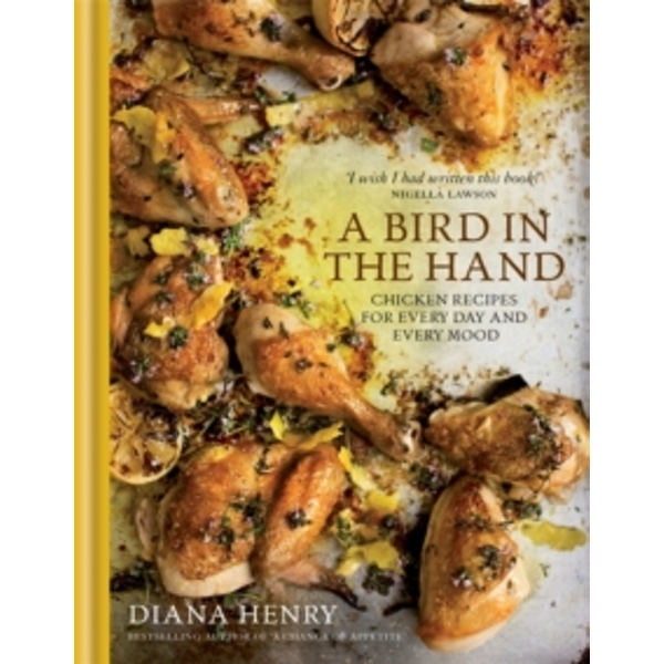 A Bird in the Hand : Chicken recipes for every day and every mood