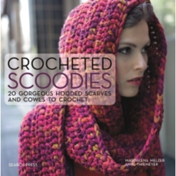 Crocheted Scoodies : 20 Gorgeous Hooded Scarves and Cowls to Crochet