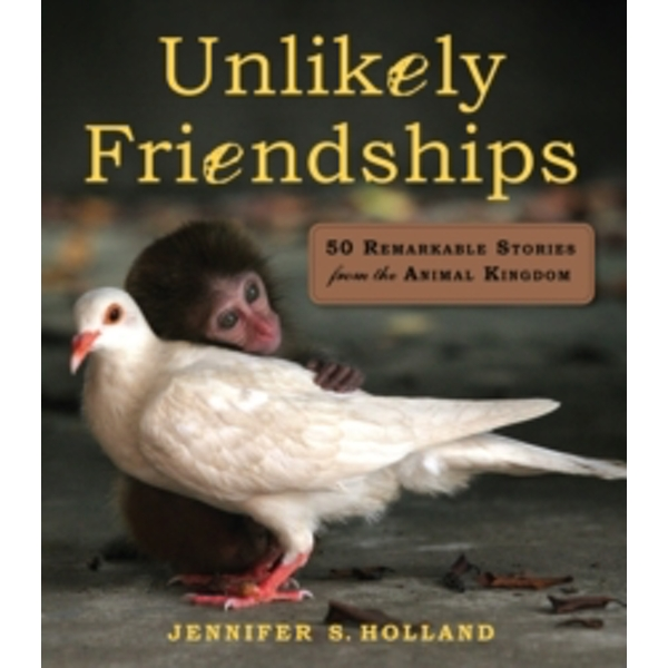 Unlikely Friendships: 47 Remarkable Stories from the Animal Kingdom by Jennifer S. Holland (Paperback, 2011)