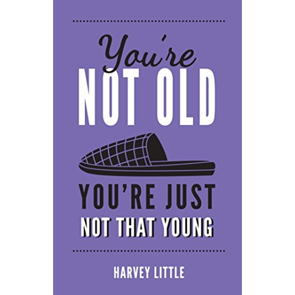 You're Not Old, You're Just Not That Young The Funny Thing About Getting Older Hardback 2018