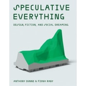Speculative Everything: Design, Fiction, and Social Dreaming by Anthony Dunne, Fiona Raby (Hardback, 2013)