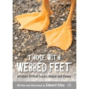 Those with Webbed Feet : All about British Ducks, Geese and Swans