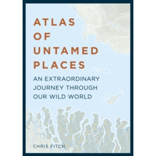 Atlas of Untamed Places : An extraordinary journey through our wild world