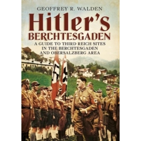 Hitler's Berchtesgaden : A Guide to Third Reich Sites in Berchtesgaden and the Obersalzberg