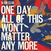Slow Club - One Day All Of This Won't Matter Anymore Vinyl