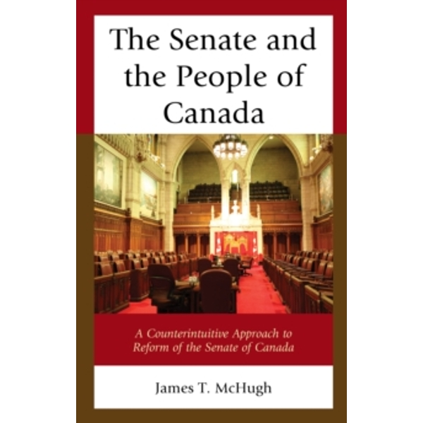 The Senate and the People of Canada : A Counterintuitive Approach to Reform of the Senate of Canada