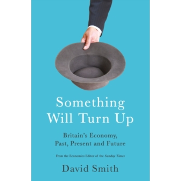 Something Will Turn Up : Britain's Economy, Past, Present and Future