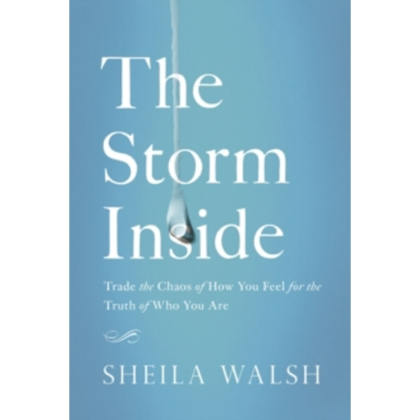 The Storm Inside : Trade the Chaos of How You Feel for the Truth of Who You Are