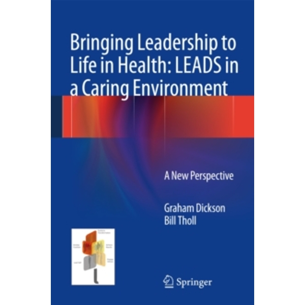 Bringing Leadership to Life in Health: LEADS in a Caring Environment: A New Perspective by Bill Tholl, Graham Dickson (Hardback, 2014)