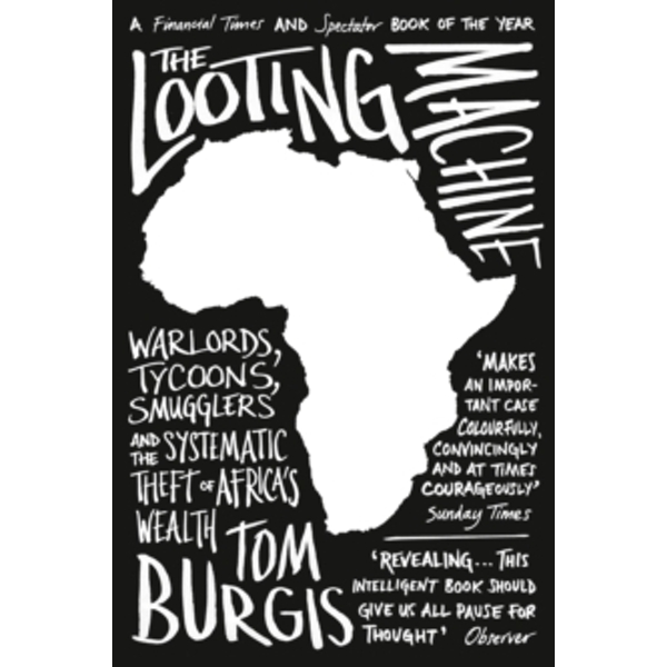 The Looting Machine : Warlords, Tycoons, Smugglers and the Systematic Theft of Africa's Wealth
