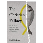 The Christian Fallacy: The Real Truth About Jesus and the Early History of Christianity by Paul McGrane (Hardback, 2017)