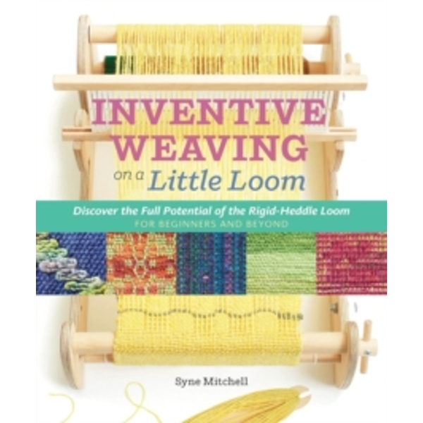 Inventive Weaving on a Little Loom: Discover the Full Potential of the Rigid-Heddle Loom by Syne Mitchell (Paperback, 2015)