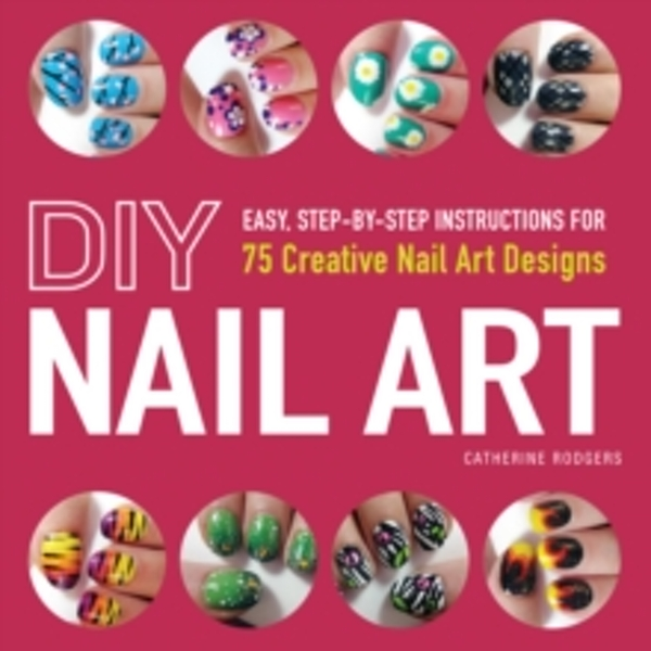 DIY Nail Art : Easy, Step-by-Step Instructions for 75 Creative Nail Art Designs