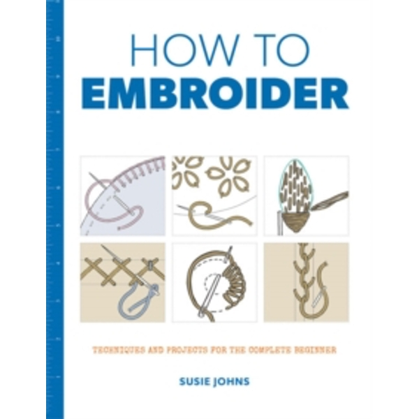 How to Embroider : Techniques and Projects for the Complete Beginner