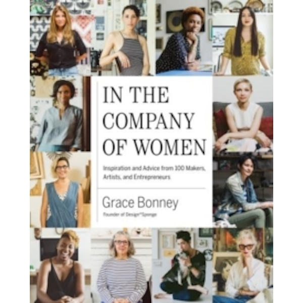 In the Company of Women : Inspiration and Advice from 100 Makers, Artist and Entrepeneurs