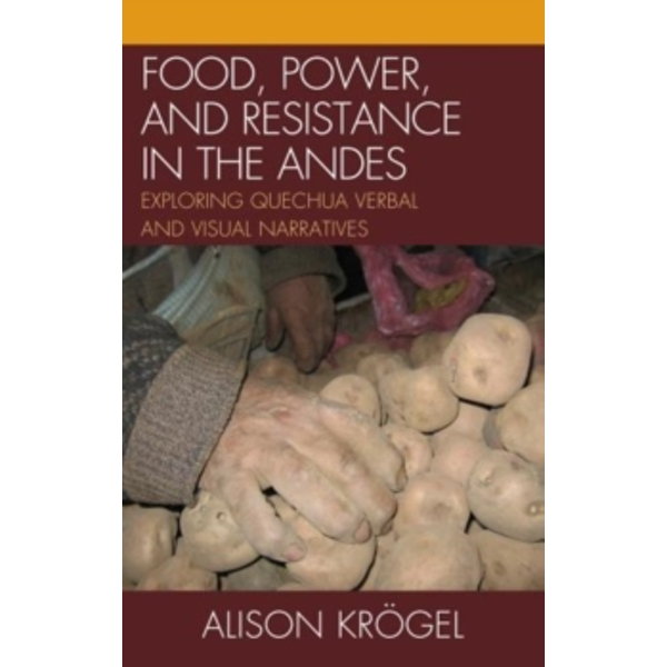 Food, Power, and Resistance in the Andes : Exploring Quechua Verbal and Visual Narratives