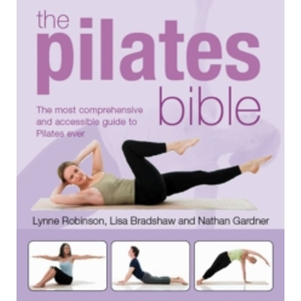 The Pilates Bible: The Most Comprehensive and Accesible Guide to Pilates Ever by Lynne Robinson, Nathan Gardner, Lisa Bradshaw (Paperback, 2010)