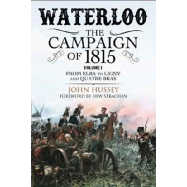 Waterloo: The Campaign of 1815 : From Elba to Ligny and Quatre Bras Volume I