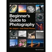 The Beginner's Guide to Photography : Capturing the Moment Every Time, Whatever Camera You Have