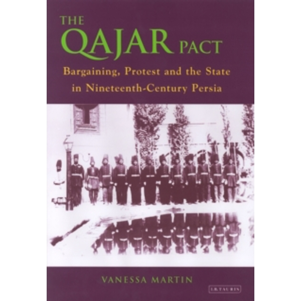 The Qajar Pact : Bargaining, Protest and the State in Nineteenth-Century Persia