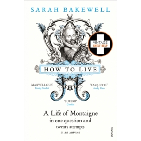 How to Live: A Life of Montaigne in one question and twenty attempts at an answer by Sarah Bakewell (Paperback, 2011)