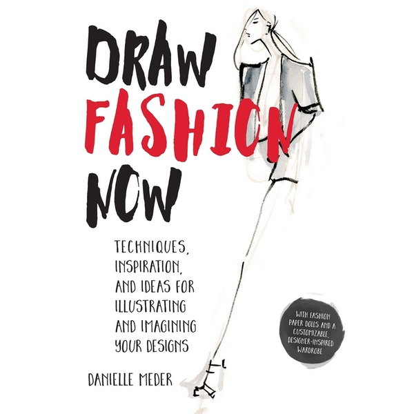 Draw Fashion Now : Techniques, Inspiration, and Ideas for Illustrating and Imagining Your Designs