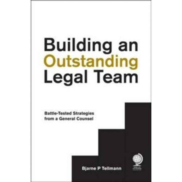 Building an Outstanding Legal Team : Battle-Tested Strategies from a General Counsel