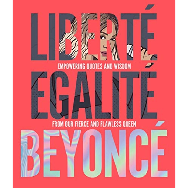 Liberte Egalite Beyonce Empowering quotes and wisdom from our fierce and flawless queen Hardback 2018