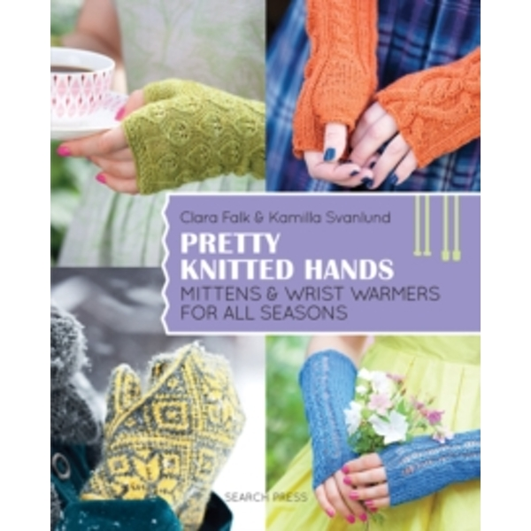 Pretty Knitted Hands : Mittens and Wrist Warmers for All Seasons