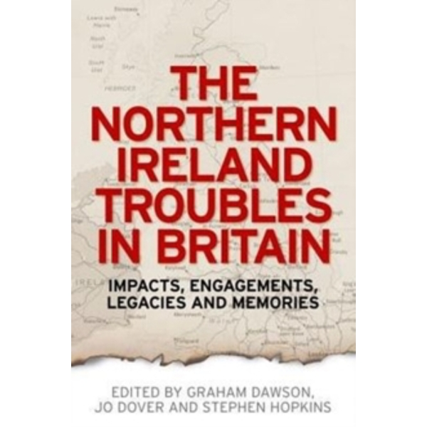 The Northern Ireland Troubles in Britain : Impacts, Engagements, Legacies and Memories
