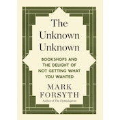 The Unknown Unknown: Bookshops and the delight of not getting what you wanted by Mark Forsyth (Paperback, 2014)