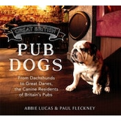 Great British Pub Dogs : From Dachshunds to Great Danes, the Canine Residents of Britain's Pubs