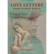 Love Letters from World War Two : The 1941 to 1945 Letters of Alan and Sheila Stevenson