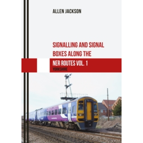 Signalling and Signal Boxes along the NER Routes Vol. 1 : Yorkshire