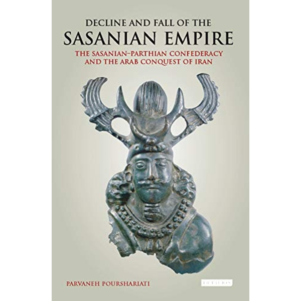 Decline and Fall of the Sasanian Empire: The Sasanian-Parthian Confederacy and the Arab Conquest of Iran by I.B.Tauris & Co Ltd. (Paperback, 2017)