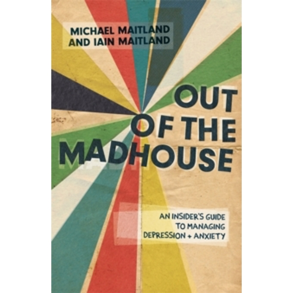 Out of the Madhouse : An Insider's Guide to Managing Depression and Anxiety