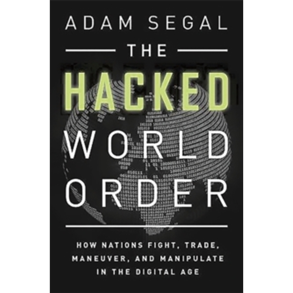 The Hacked World Order: How Nations Fight, Trade, Maneuver, and Manipulate in the Digital Age by Adam Segal (Hardback, 2016)