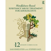 Mindfulness-Based Substance Abuse Treatment for Adolescents: A 12-Session Curriculum by Stephen Saul, Sam Himelstein (Paperback, 2015)