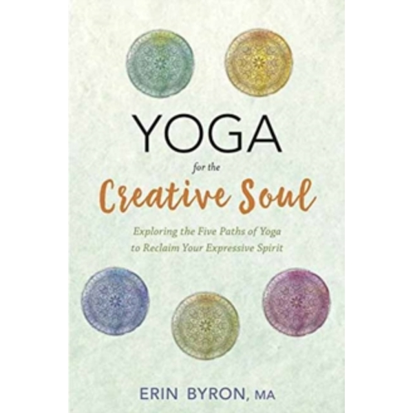 Yoga for the Creative Soul : Exploring the Five Paths of Yoga to Reclaim Your Expressive Spirit