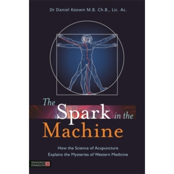 The Spark in the Machine : How the Science of Acupuncture Explains the Mysteries of Western Medicine