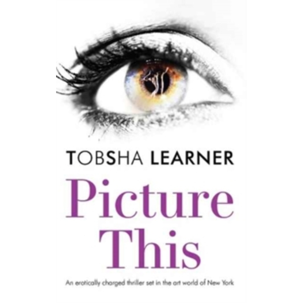 Picture This: An Erotically Charged Thriller Set in the Art World of New York by Tobsha Learner (Paperback, 2017)