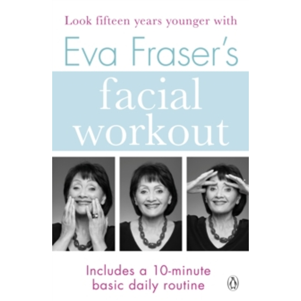 Eva Fraser's Facial Workout : Look Fifteen Years Younger with this Easy Daily Routine
