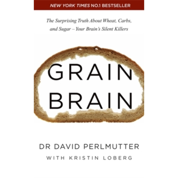Grain Brain : The Surprising Truth about Wheat, Carbs, and Sugar - Your Brain's Silent Killers