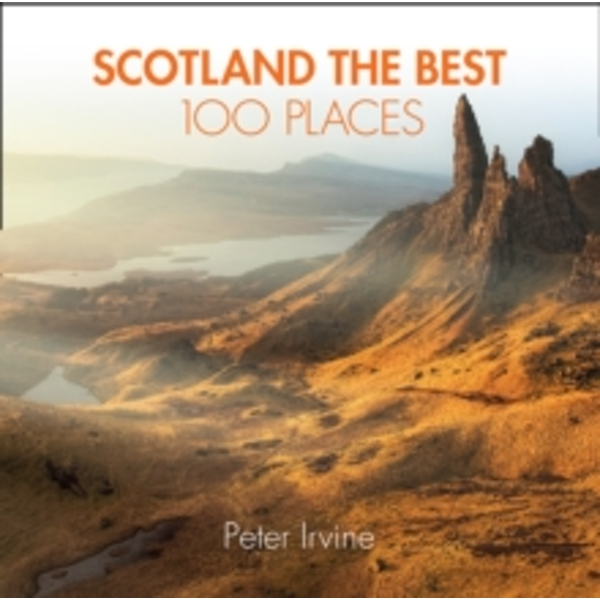Scotland The Best 100 Places : Extraordinary Places and Where Best to Walk, Eat and Sleep