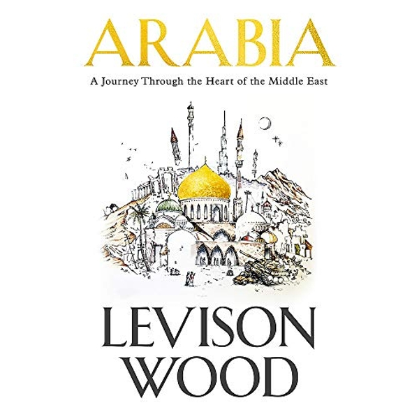Arabia A Journey Through The Heart of the Middle East Hardback 2018