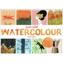 Just Add Watercolour : Inspiration & Painting Techniques from Contemporary Artists