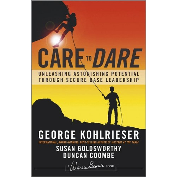 Care to Dare: Unleashing Astonishing Potential Through Secure Base Leadership by Susan Goldsworthy, Duncan Coombe, George Kohlrieser (Hardback, 2012)