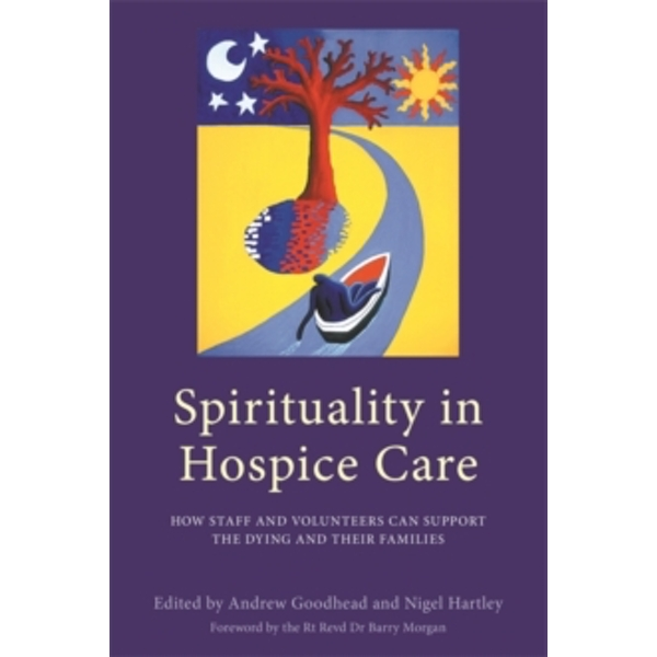 Spirituality in Hospice Care : How Staff and Volunteers Can Support the Dying and Their Families